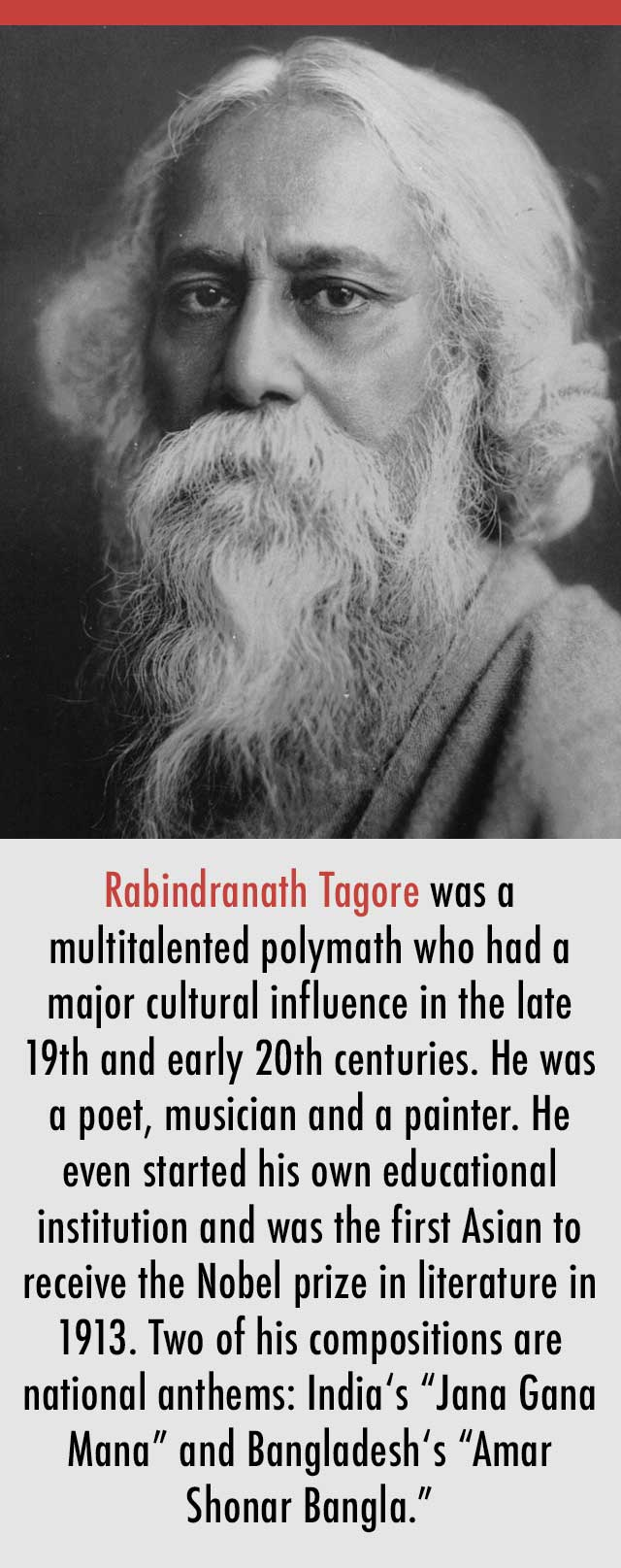 "Rabindranath Tagore was a multitalented polymath who had a major cultural influence in the late 19th and early 20th centuries. He was a poet, musician and a painter. He even started his own educational institution and was the first Asian to receive the Nobel prize in literature in 1913. Two of his compositions are national anthems: India's ""Jana Gana Mana"" and Bangladesh's ""Amar Shonar Bangla."""